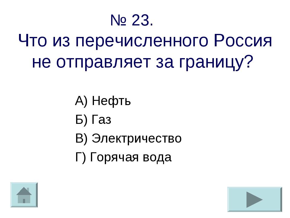 № 23. Что из перечисленного Россия не отправляет за границу? А) Нефть Б) Газ...