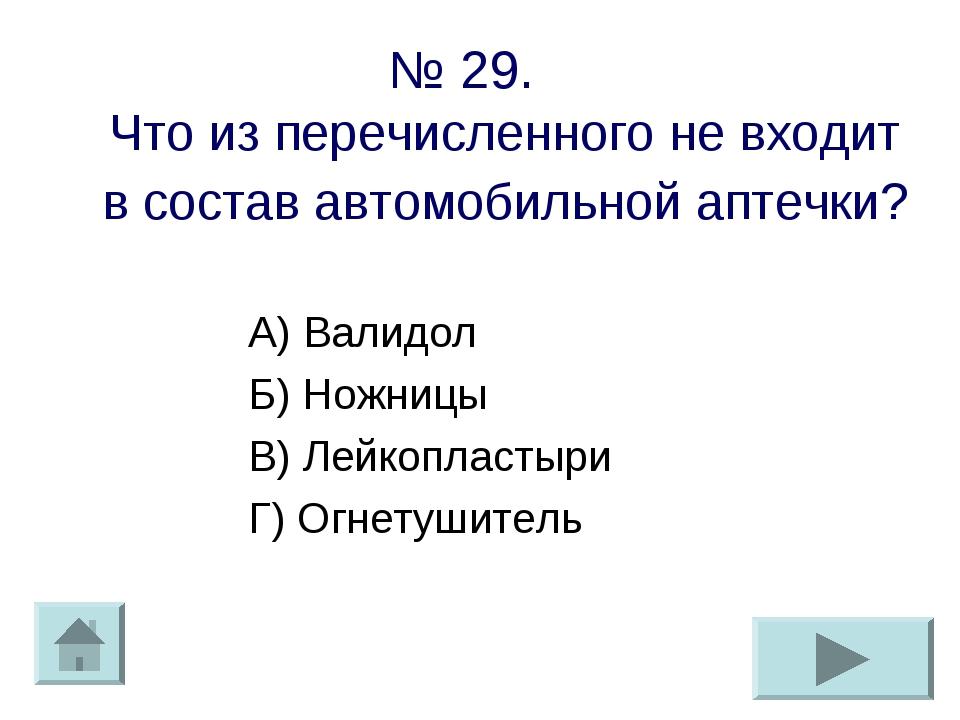 № 29. Что из перечисленного не входит в состав автомобильной аптечки? А) Вали...