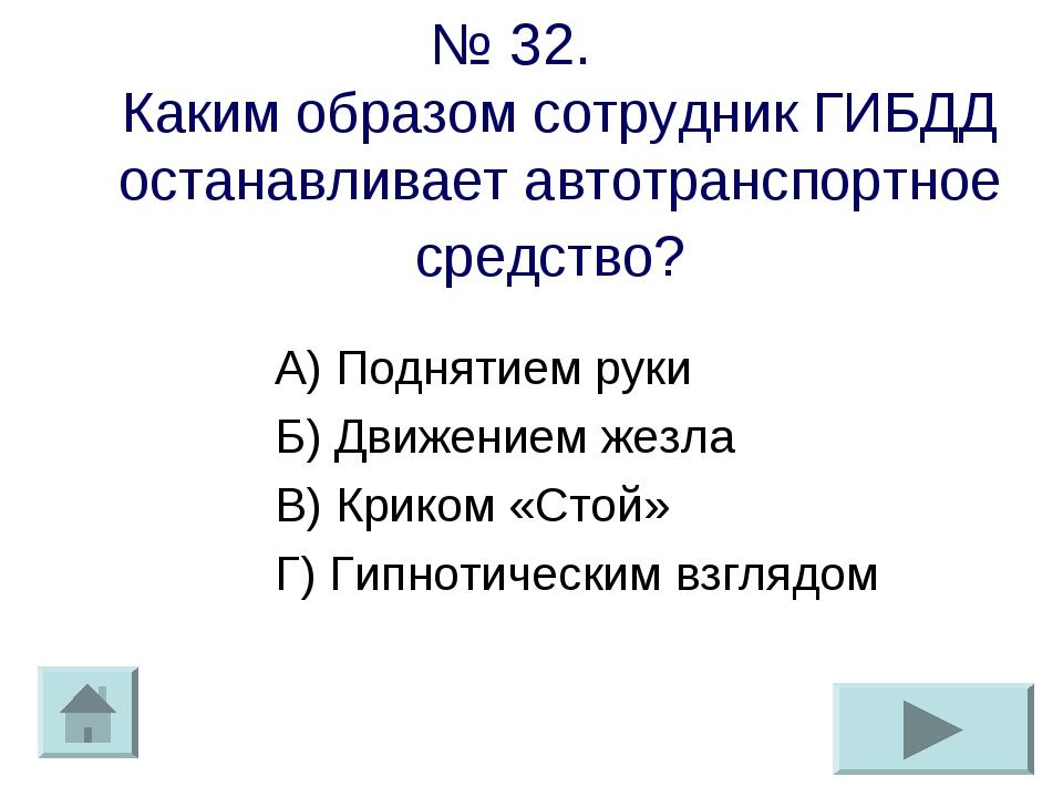 № 32. Каким образом сотрудник ГИБДД останавливает автотранспортное средство?...