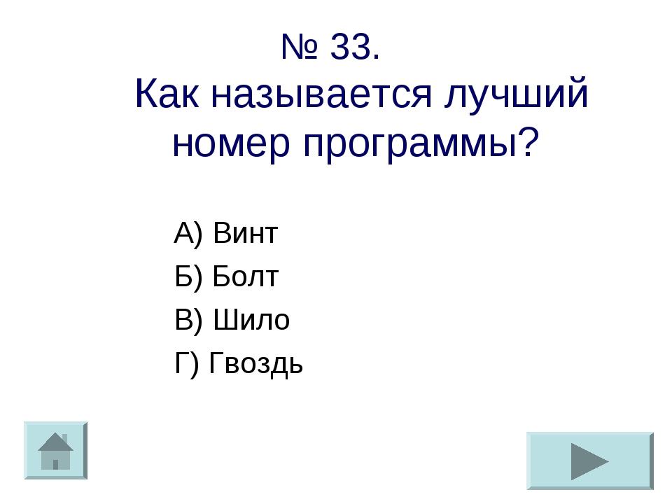 № 33. Как называется лучший номер программы? А) Винт Б) Болт В) Шило Г) Гвоздь