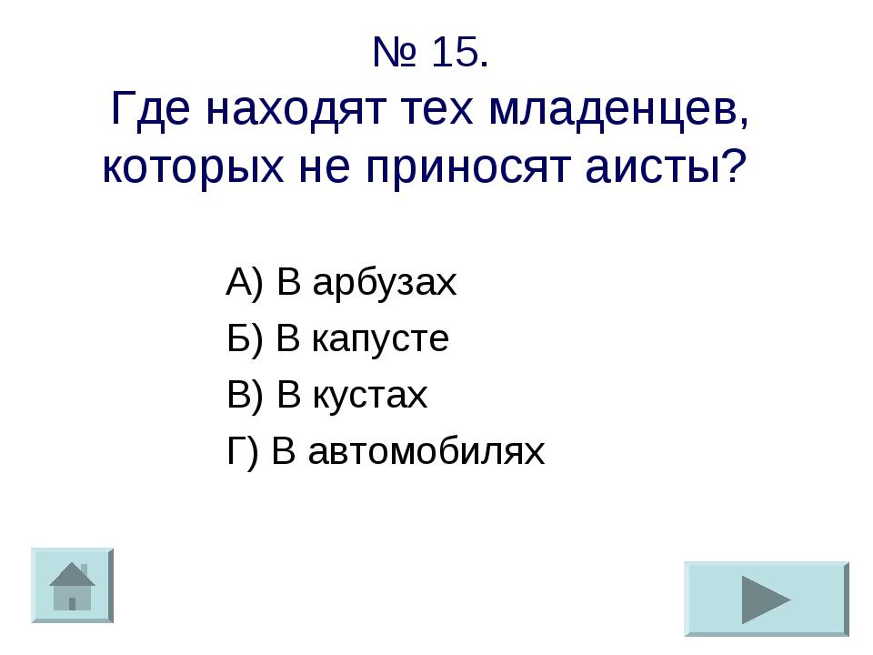 № 15. Где находят тех младенцев, которых не приносят аисты? А) В арбузах Б) В...