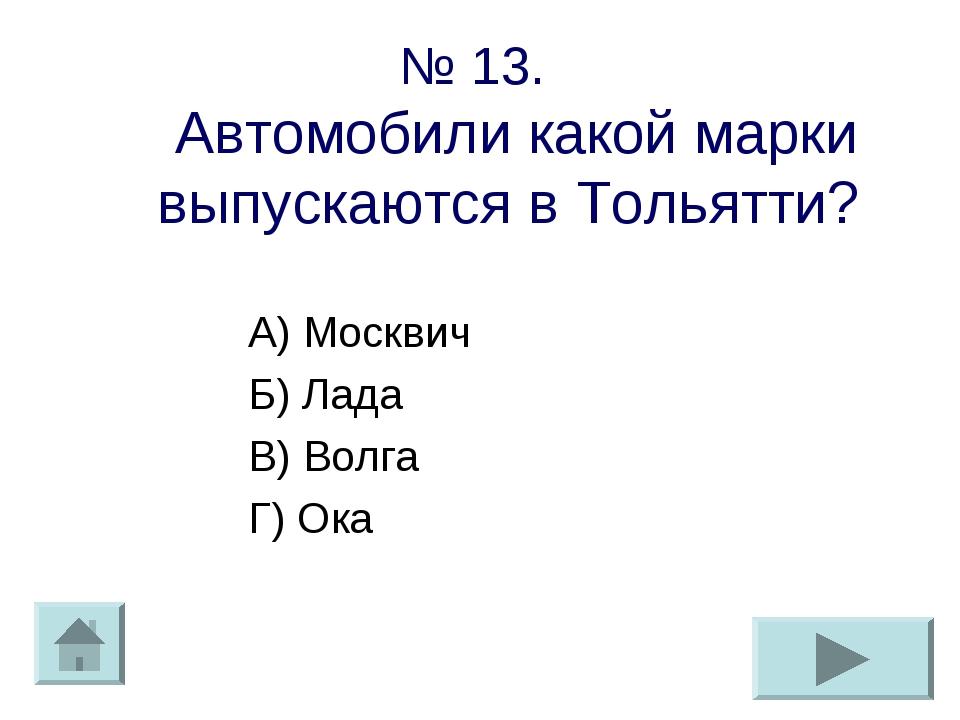 № 13. Автомобили какой марки выпускаются в Тольятти? А) Москвич Б) Лада В) Во...