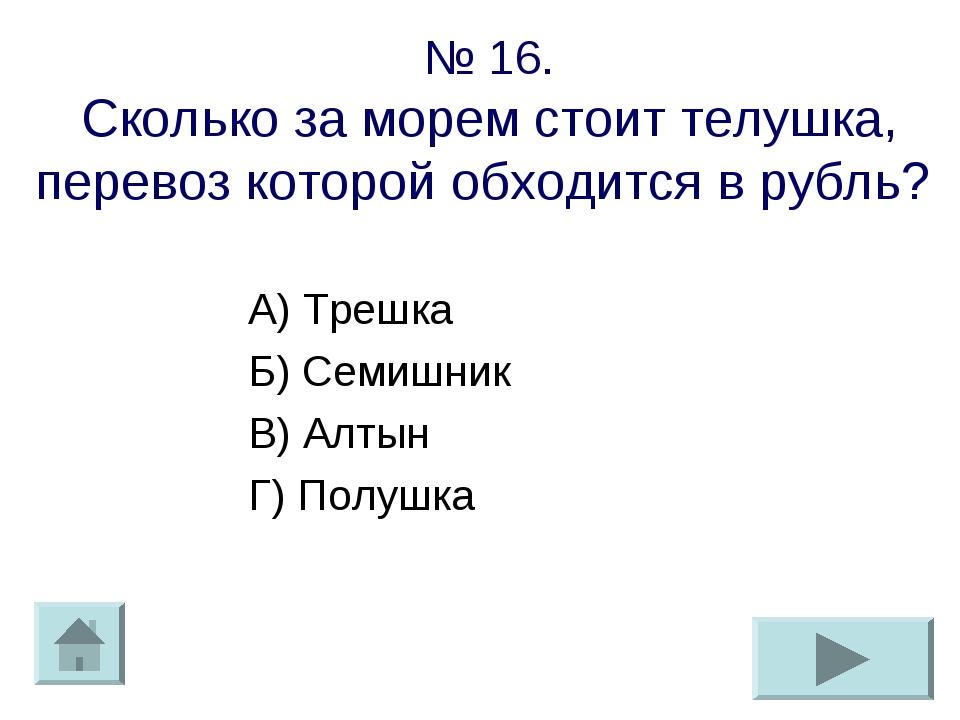 № 16. Сколько за морем стоит телушка, перевоз которой обходится в рубль? А) Т...
