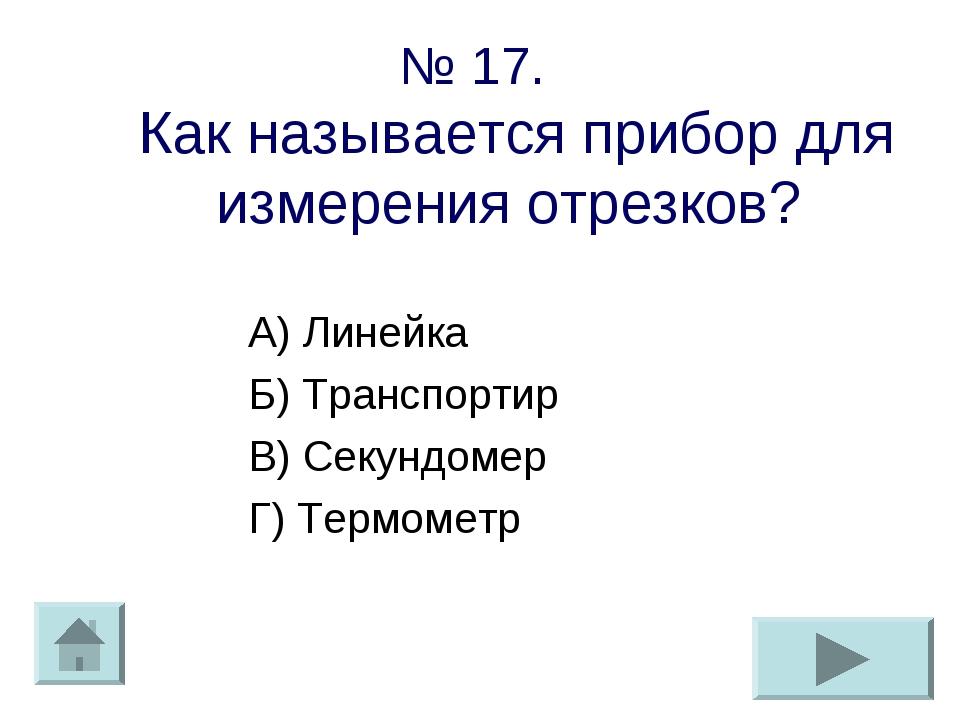 № 17. Как называется прибор для измерения отрезков? А) Линейка Б) Транспортир...