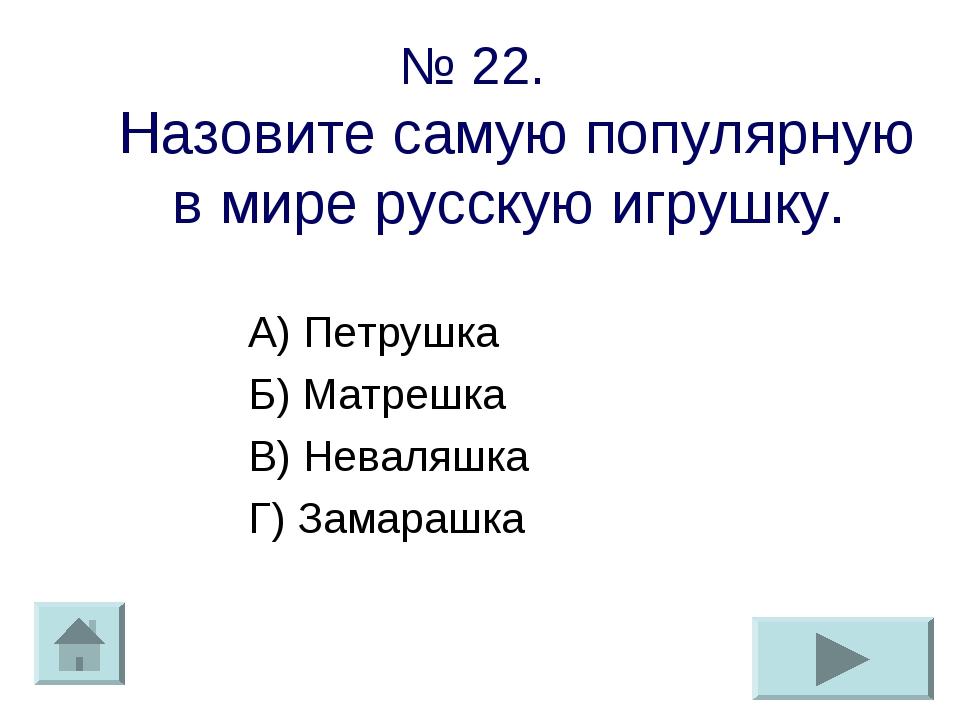 № 22. Назовите самую популярную в мире русскую игрушку. А) Петрушка Б) Матреш...