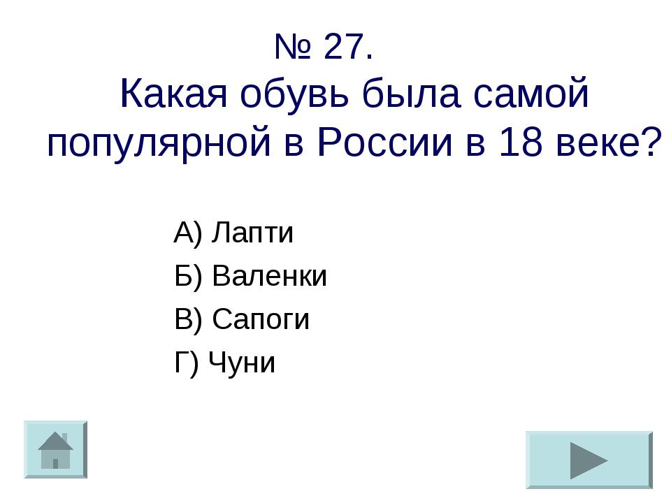 № 27. Какая обувь была самой популярной в России в 18 веке? А) Лапти Б) Вален...