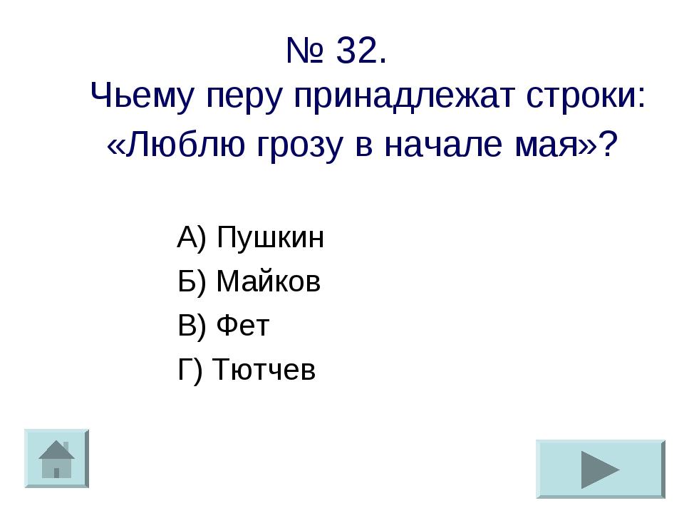 № 32. Чьему перу принадлежат строки: «Люблю грозу в начале мая»? А) Пушкин Б)...