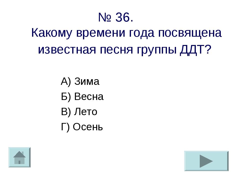 № 36. Какому времени года посвящена известная песня группы ДДТ? А) Зима Б) Ве...