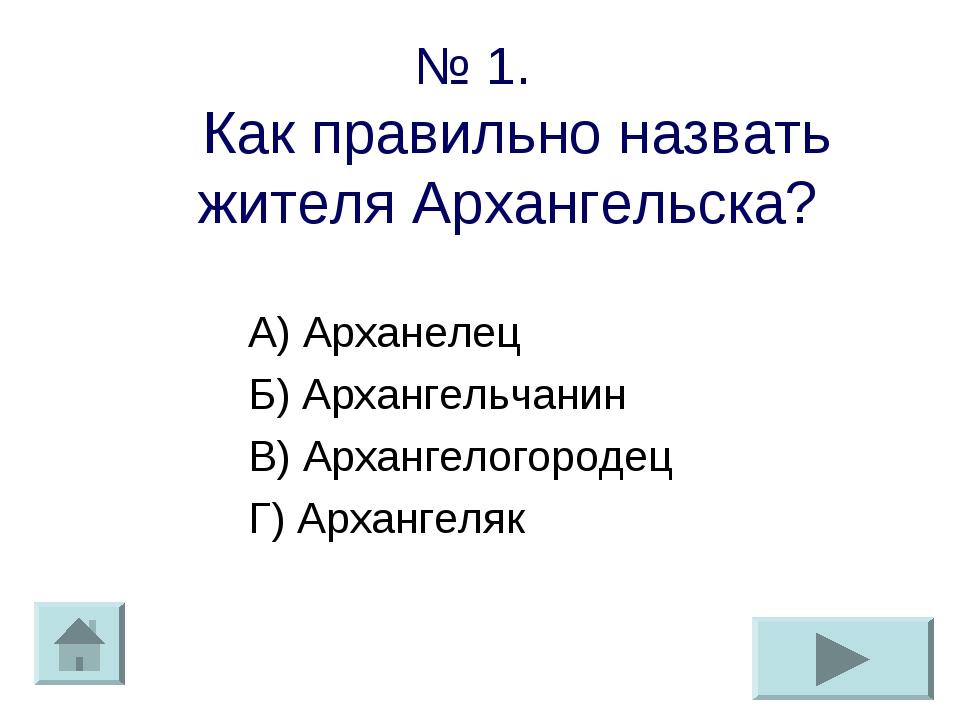 № 1. Как правильно назвать жителя Архангельска? А) Арханелец Б) Архангельчани...
