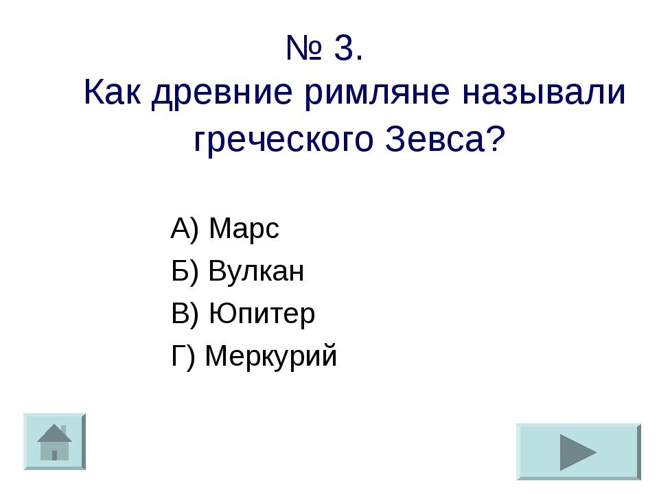 № 3. Как древние римляне называли греческого Зевса? А) Марс Б) Вулкан В) Юпит...