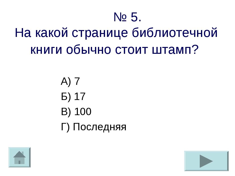 № 5. На какой странице библиотечной книги обычно стоит штамп? А) 7 Б) 17 В)...