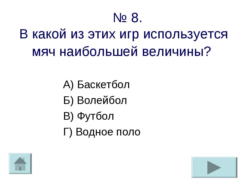 № 8. В какой из этих игр используется мяч наибольшей величины? А) Баскетбол...