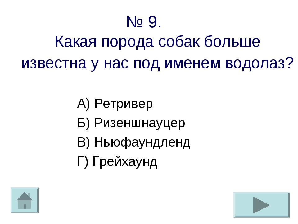 № 9. Какая порода собак больше известна у нас под именем водолаз? А) Ретривер...