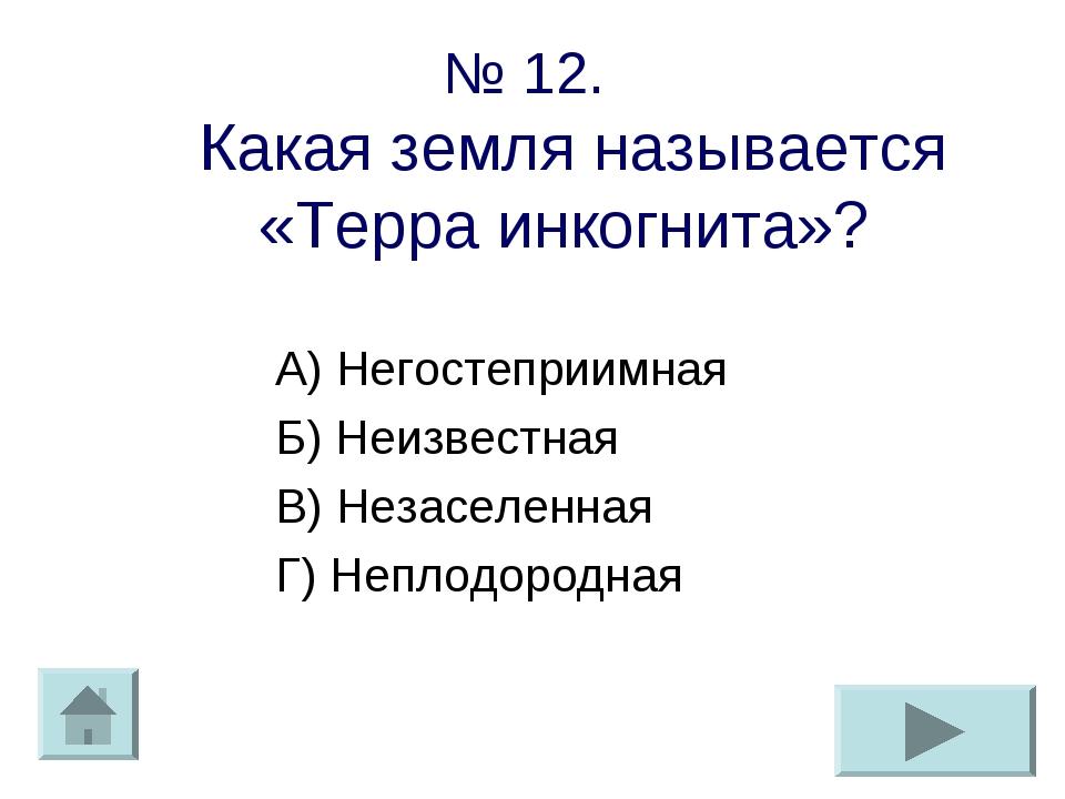 № 12. Какая земля называется «Терра инкогнита»? А) Негостеприимная Б) Неизвес...