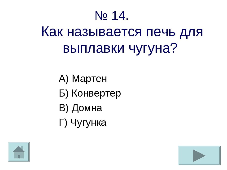 № 14. Как называется печь для выплавки чугуна? А) Мартен Б) Конвертер В) Домн...