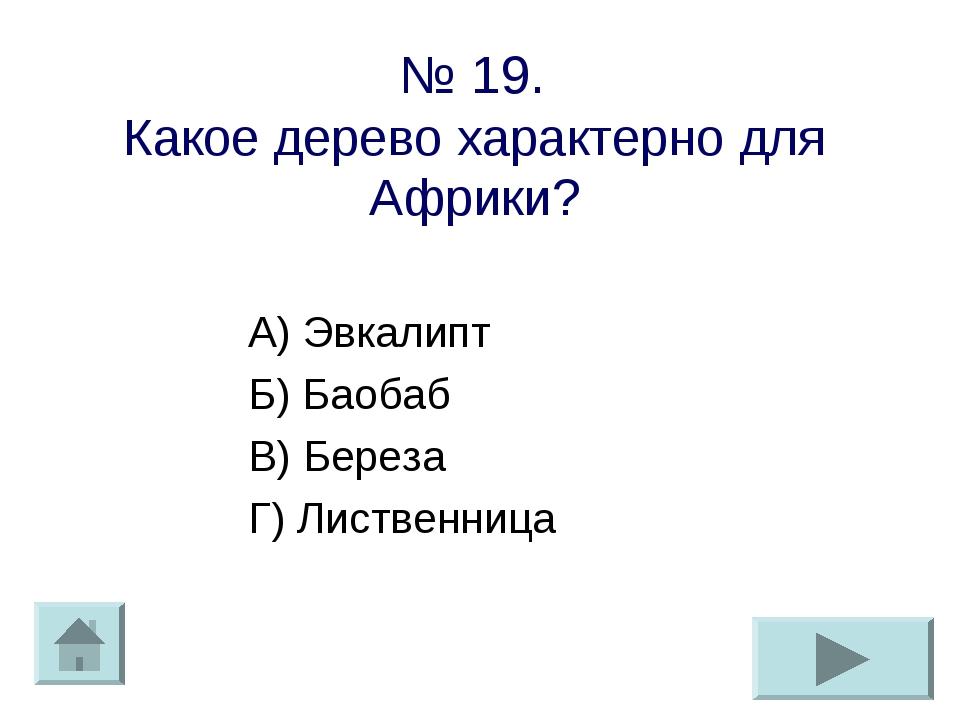 № 19. Какое дерево характерно для Африки? А) Эвкалипт Б) Баобаб В) Береза Г)...