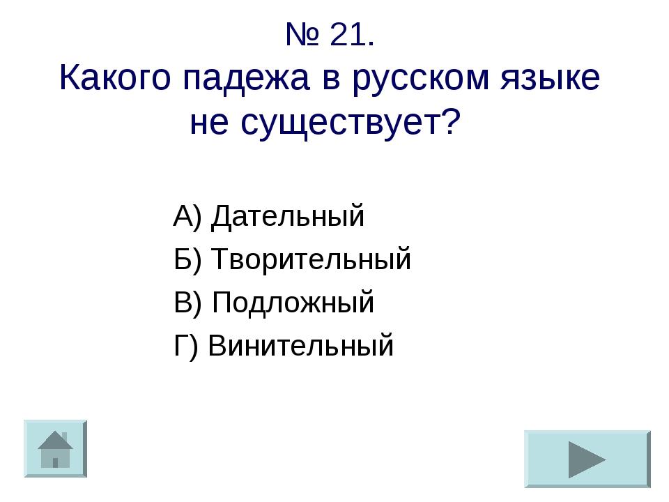 № 21. Какого падежа в русском языке не существует? А) Дательный Б) Творительн...
