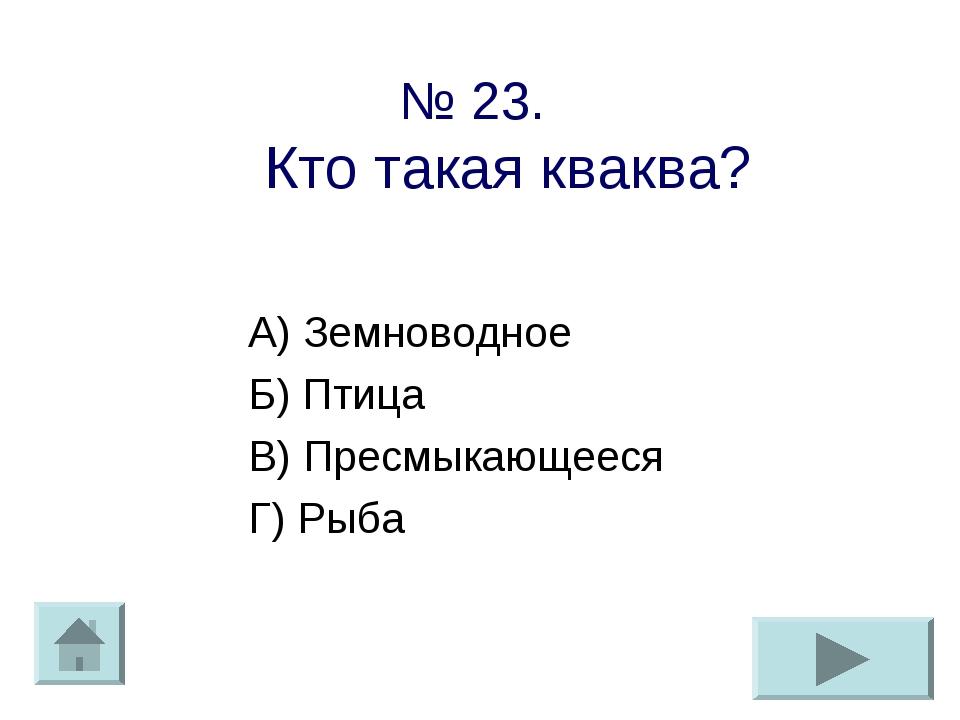 № 23. Кто такая кваква? А) Земноводное Б) Птица В) Пресмыкающееся Г) Рыба