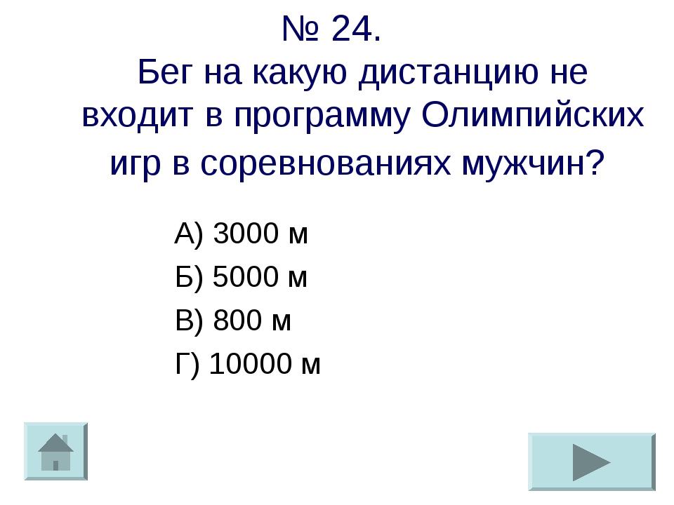 № 24. Бег на какую дистанцию не входит в программу Олимпийских игр в соревнов...