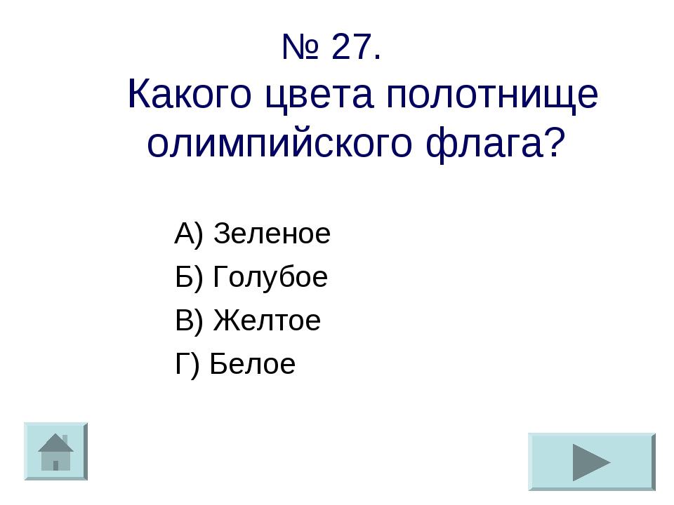 № 27. Какого цвета полотнище олимпийского флага? А) Зеленое Б) Голубое В) Жел...