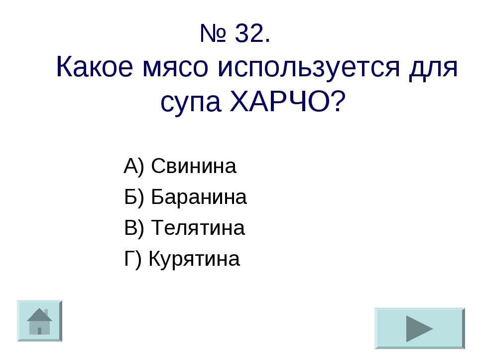 № 32. Какое мясо используется для супа ХАРЧО? А) Свинина Б) Баранина В) Телят...