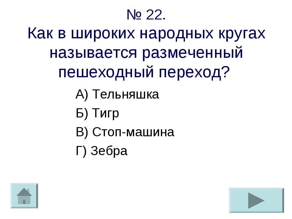 № 22. Как в широких народных кругах называется размеченный пешеходный переход...