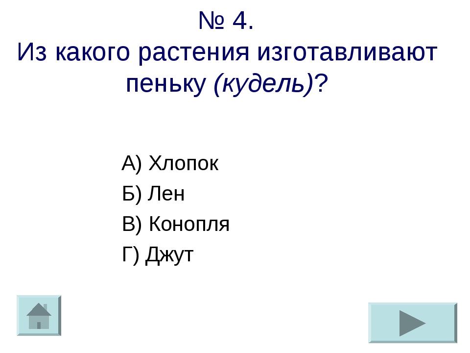 № 4. Из какого растения изготавливают пеньку (кудель)? А) Хлопок Б) Лен В) Ко...