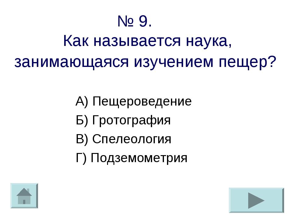 № 9. Как называется наука, занимающаяся изучением пещер? А) Пещероведение Б)...