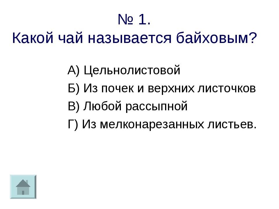 № 1. Какой чай называется байховым? А) Цельнолистовой Б) Из почек и верхних л...