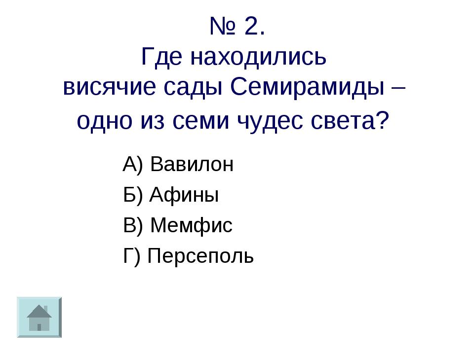 № 2. Где находились висячие сады Семирамиды – одно из семи чудес света? А) Ва...