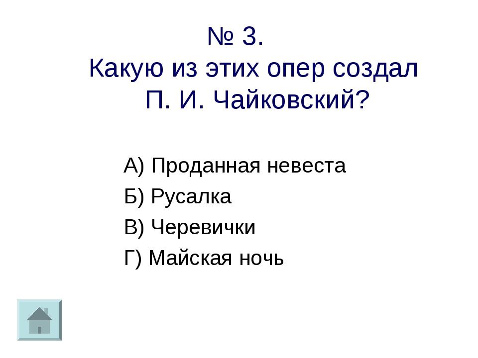 № 3. Какую из этих опер создал П. И. Чайковский? А) Проданная невеста Б) Руса...