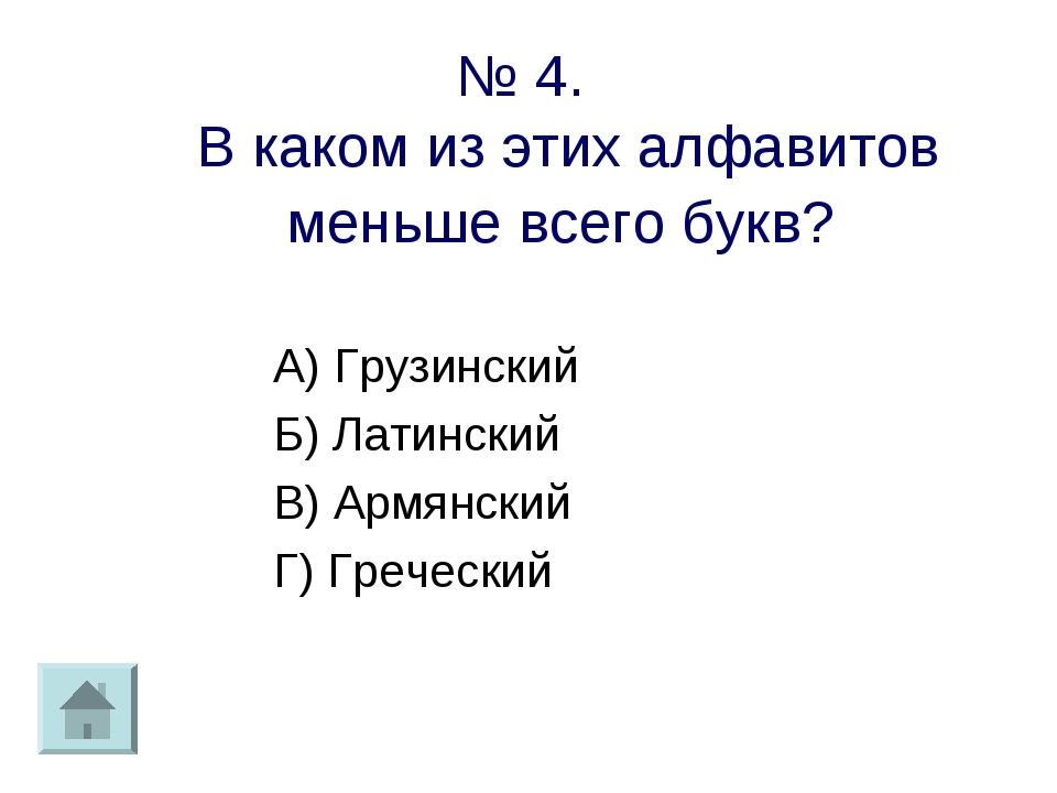 № 4. В каком из этих алфавитов меньше всего букв? А) Грузинский Б) Латинский...