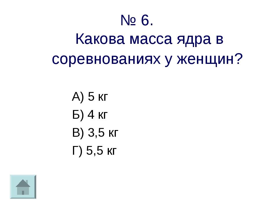 № 6. Какова масса ядра в соревнованиях у женщин? А) 5 кг Б) 4 кг В) 3,5 кг Г)...