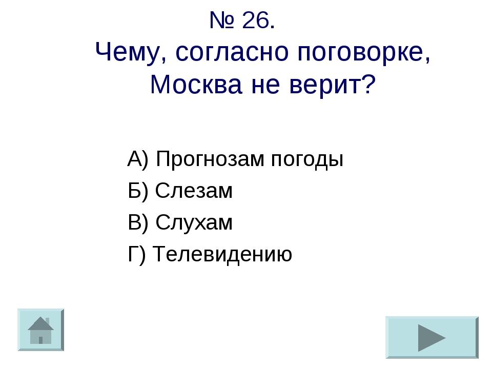 № 26. Чему, согласно поговорке, Москва не верит? А) Прогнозам погоды Б) Слеза...