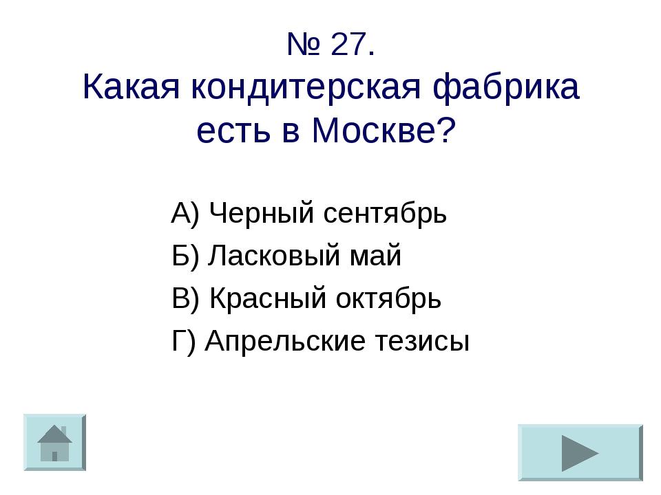 № 27. Какая кондитерская фабрика есть в Москве? А) Черный сентябрь Б) Ласковы...