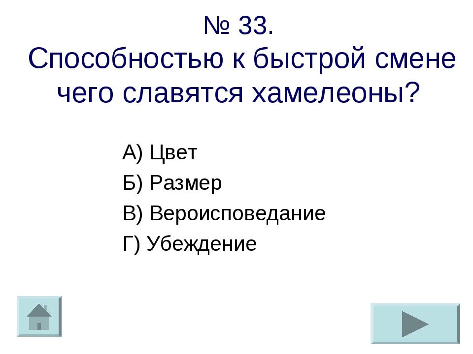 № 33. Способностью к быстрой смене чего славятся хамелеоны? А) Цвет Б) Размер...