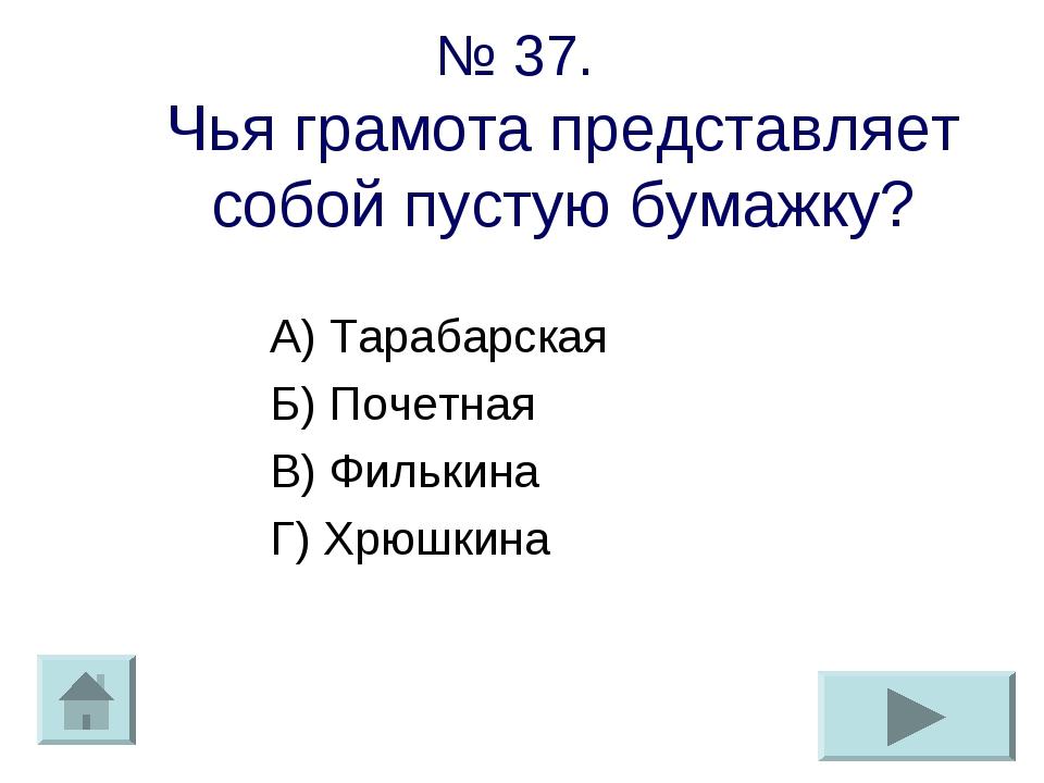 № 37. Чья грамота представляет собой пустую бумажку? А) Тарабарская Б) Почетн...
