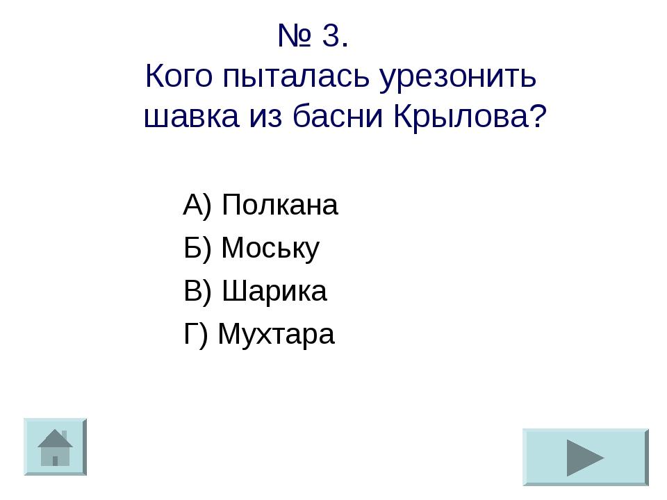 № 3. Кого пыталась урезонить шавка из басни Крылова? А) Полкана Б) Моську В)...