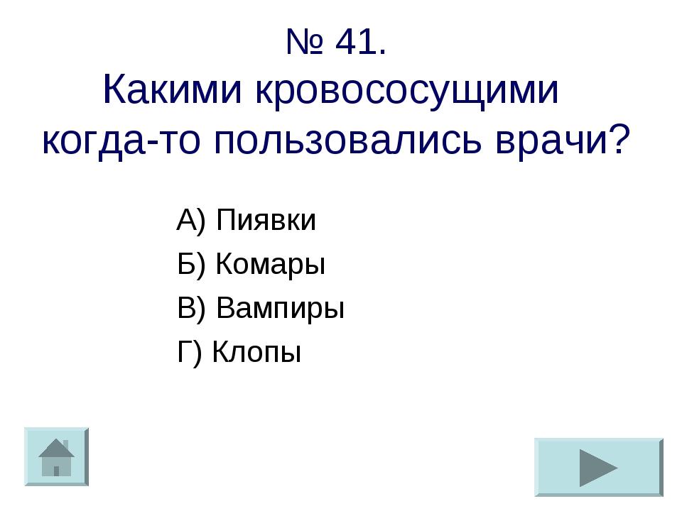 № 41. Какими кровососущими когда-то пользовались врачи? А) Пиявки Б) Комары В...