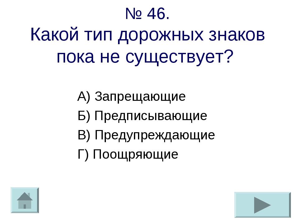 № 46. Какой тип дорожных знаков пока не существует? А) Запрещающие Б) Предпис...