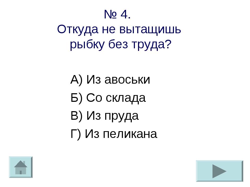№ 4. Откуда не вытащишь рыбку без труда? А) Из авоськи Б) Со склада В) Из пру...