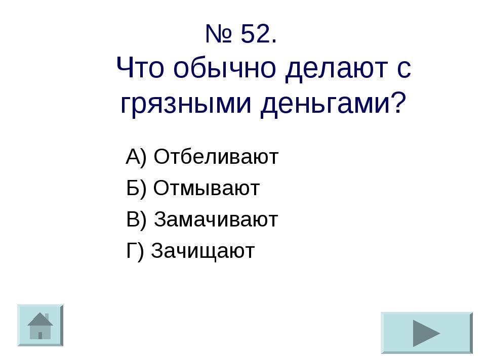 № 52. Что обычно делают с грязными деньгами? А) Отбеливают Б) Отмывают В) Зам...