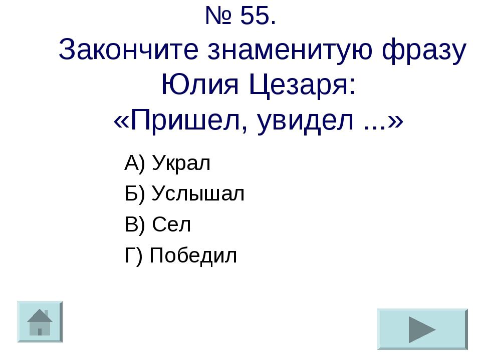№ 55. Закончите знаменитую фразу Юлия Цезаря: «Пришел, увидел ...» А) Украл Б...