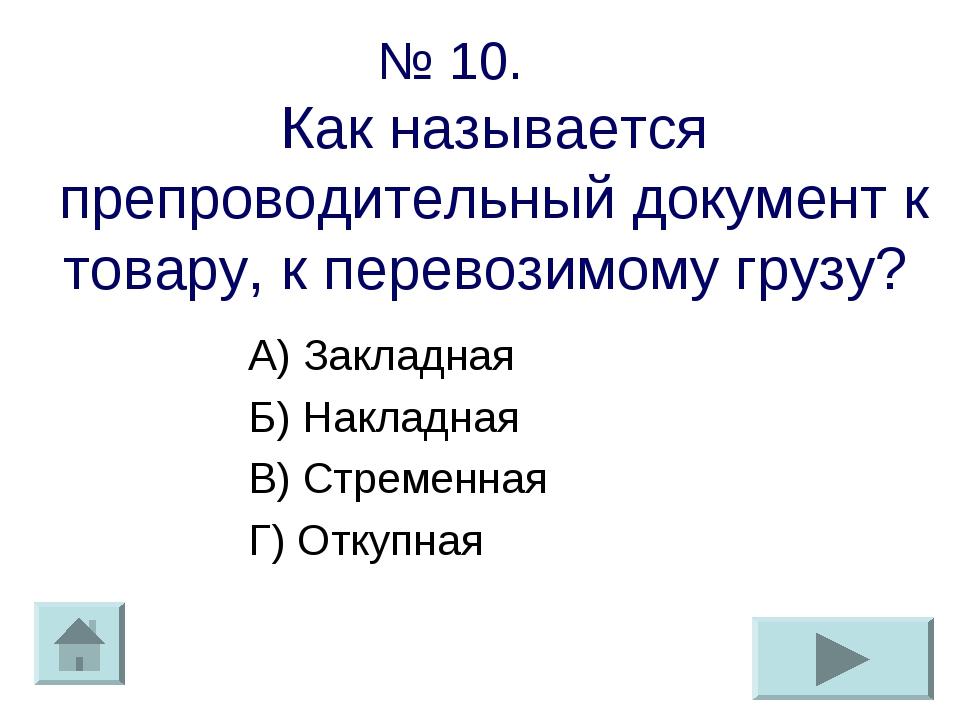 № 10. Как называется препроводительный документ к товару, к перевозимому груз...