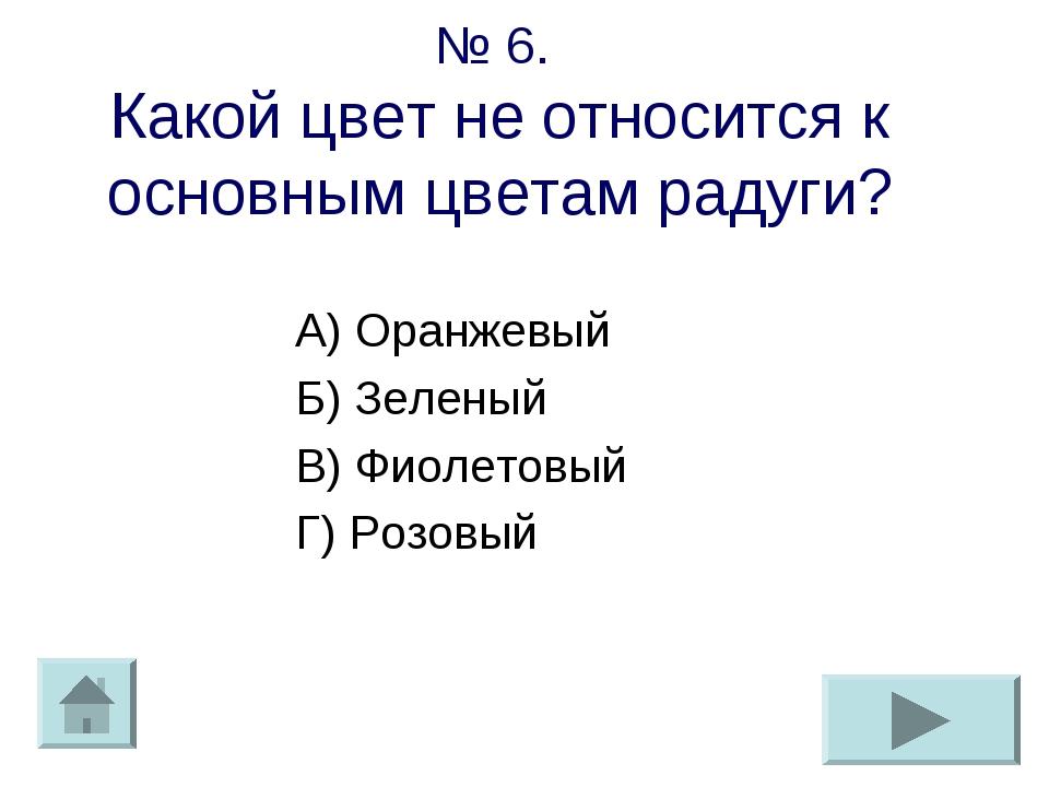 № 6. Какой цвет не относится к основным цветам радуги? А) Оранжевый Б) Зелены...