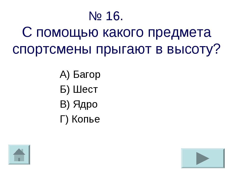 № 16. С помощью какого предмета спортсмены прыгают в высоту? А) Багор Б) Шест...