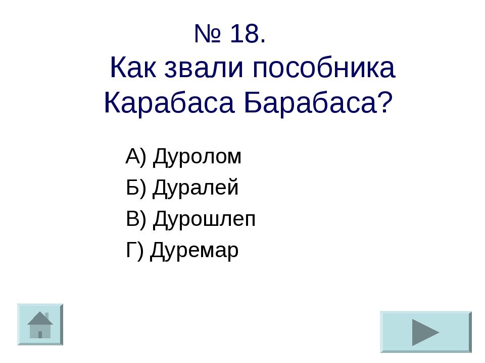 № 18. Как звали пособника Карабаса Барабаса? А) Дуролом Б) Дуралей В) Дурошле...