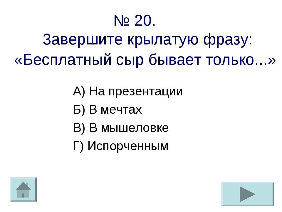№ 20. 3авершите крылатую фразу: «Бесплатный сыр бывает только...» А) На презе...