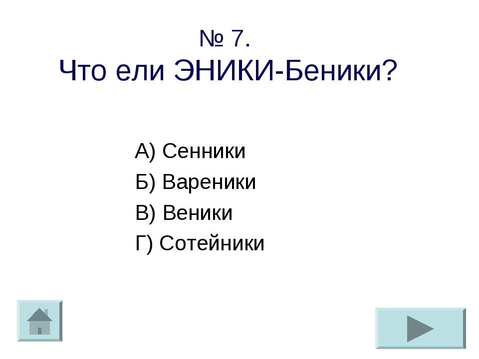 № 7. Что ели ЭНИКИ-Беники? А) Сенники Б) Вареники В) Веники Г) Сотейники