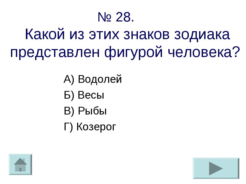 № 28. Какой из этих знаков зодиака представлен фигурой человека? А) Водолей Б...